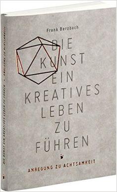 Die Kunst, ein kreatives Leben zu führen: oder Anregung zu Achtsamkeit: Amazon.de: Frank Berzbach: Bücher