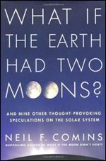 What If the Earth Had Two Moons?: And Nine Other Thought-Provoking Speculations on the Solar System