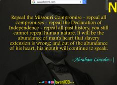 Repeal the Missouri Compromise - repeal all compromises - repeal the Declaration of Independence - repeal all past history, you still cannot repeal human nature. It will be the abundance of man's heart that slavery extension is wrong; and out of the abundance of his heart, his mouth will continue to speak.  #LearningQuotes #LifeLessonQuotesInEnglish #LifeChangeingMotivationalQuotes #quotes #motivationalquotes #learningquotes #lifechangeingquotes #quotesdeep #quotesaboutlove