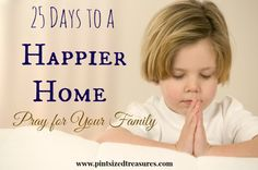 Find out how prayer can transform your home into a happier one! 25 Day challenge to a happier home! www.pintsizedtreasures.com