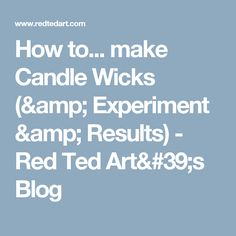 How to... make Candle Wicks (& Experiment & Results) - Red Ted Art's Blog