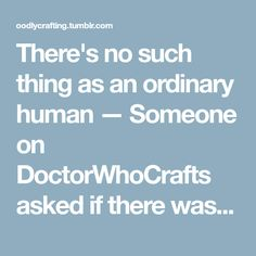 There's no such thing as an ordinary human — Someone on DoctorWhoCrafts asked if there was a...