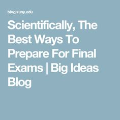 Scientifically, The Best Ways To Prepare For Final Exams   Big Ideas Blog