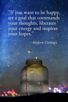 If you want to be happy, set a goal that commands your thoughts, liberates your energy and inspires your hopes. ~ Andrew Carnegie