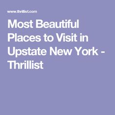 Most Beautiful Places to Visit in Upstate New York - Thrillist