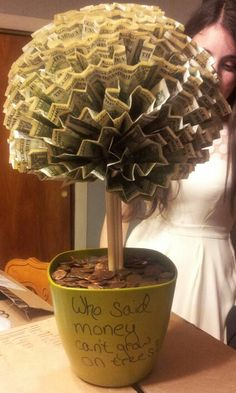 Money tree -- DIY 100 - $1 bills A few rolls of pennies 5 or 6 skewers Pins for sewing A foam ball -) A pot for a potted plant -Get the foam base in the pot -Add 5 or so skewers into the middle as close together as possible -Attach foam ball to the top of he same, to make it more interesting change the lengths that you pin the dollars into the ball. -If there are any left over bills, use those to fill in sparse spaces -Fill the pot on top of the bottom piece of foam with the pennies!
