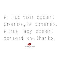 A true man doesn't promise he commits. A true lady doesn't demand, she thanks. ~ Author Unknown