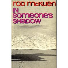 In Someone's Shadow: Rod McKuen May 17: There are no whiskey bars/for dancers like ourselves,/and so we move into each other/like drunkards into open doorways.//My need for you is near addiction.//No sailor ever had tattoos/growing on his forearm/the way your smile/has willed itself back behind my eyes./It will not dissolve./    It will not divide./For I am nothing if not you.