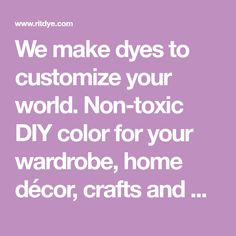 We make dyes to customize your world. Non-toxic DIY color for your wardrobe, home décor, crafts and more. Celebrating 100 years in 2018!