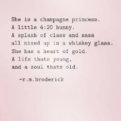 She is a champagne princess a little 4:20 hunny a splash of class and sass all mixed up in a whiskey glass she has a heart of gold a life that's young and a soul that's old