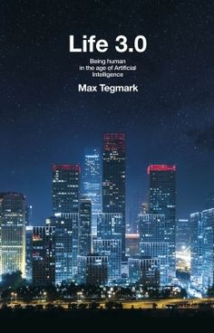Life 3.0: Being Human in the Age of Artificial Intelligence - Tegmark
