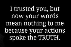 I trusted you, but now your words mean nothing to me because your actions spoke the TRUTH.