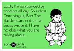 Look, I'm surrounded by toddlers all day. So unless Dora sings it, Bob The Builder stars in it or Dr. Seuss wrote it, I have no clue what you are talking about.