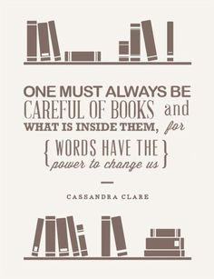 """One must always be careful of books and what is inside them, for words have to power to change us."" Cassandra Clare"