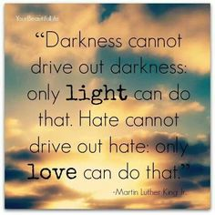 Darkness cannot drive out darkness. Only light can do that. Hate cannot drive out hate. Only love can do that. #love #hate #light #darkness