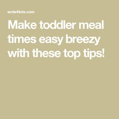 Make toddler meal times easy breezy with these top tips!