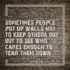Sometimes people put up walls not to keep other out, but to see who cares enough to tear them down