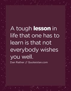 A tough lesson in life that one has to learn is that not everybody wishes you well.