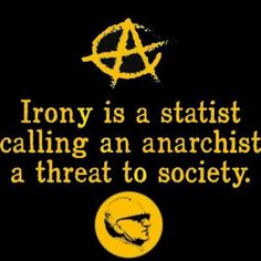 Irony is a statist calling an anarchist a threat to society.