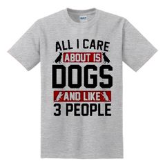 All I Care About is Dogs and Like 3 People T-SHIRT