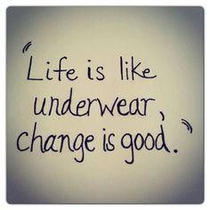 Life is like underwear, change is good. Funny Quotes About Change, Change Is Good Quotes, Unique Quotes, Funny Inspirational Quotes, Amazing Quotes, Inspiring Sayings, Daily Quotes, Life Quotes, Qoutes