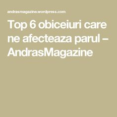 Top 6 obiceiuri care ne afecteaza parul – AndrasMagazine