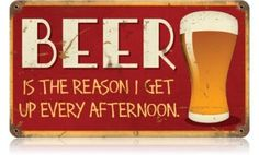 Beer is the Reason I Get Up Every Afternoon | Metal Sign | A Simpler Time | A Simpler Time