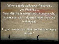 If anyone ever wants to walk away...let them. If someone doesn't love or appreciate you for who you are, it's best to just let them go. The people meant to be in your life will be with very little effort! :)