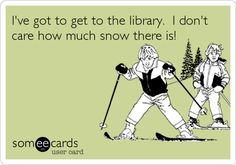 I've got to get to the library. I don't care how much snow there is!