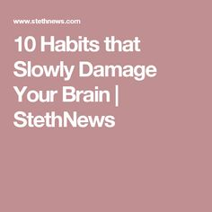 10 Habits that Slowly Damage Your Brain | StethNews