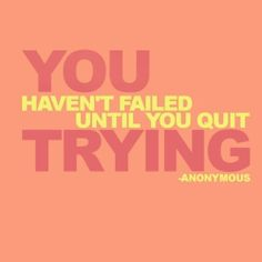 Don't give up, whatever your goals (may take time, maybe more time than others)-just keep going