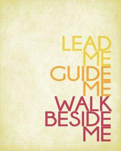lead me... guide me... walk beside me...