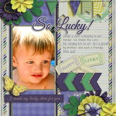 Such a sweet little boy!!  We're so lucky!!   Love you Jonah!! I used FEELIN' LUCKY from APRILISA--from the MARCH GINGERSCRAPS BUFFET.  The Bundle is here:  http://store.gingerscraps.net/Feelin-Lucky-Bundle-by-Aprilisa-Designs.htmll and of course, the individual packs are also available!  I also used a template from APRILISA'S JUST SMILE COLLECTION found here:  http://store.gingerscraps.net/Just-Smile-Template-Pack-1.html.  I love her templates!!  They are yummy!