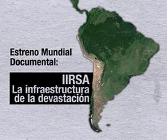 """Ayer viernes a las 20:00 hrs (horario de Chile) se estrenó el documental """"IIRSA, la infraestructura de la devastación"""", que aborda el incremento en la capacidad extractiva de las economías de los Estados de América del Sur, en función de la mayor integración a través de infraestructura que facilita, intensifica agiliza y encadena la extracción de los bienes naturales, """"rediseñando la geografía del continente e imponiendo una territorialidad neoliberal total en función del saqueo…"""