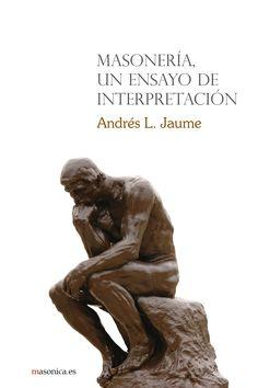 MASONERÍA, UN ENSAYO DE INTERPRETACIÓN un libro de Andrés L. Jaume.  Lo que en estas páginas se presenta es un ensayo, un ensayo sin apellidos.