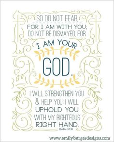 Isaiah 41:10. So do not fear, for I am with you. Do not be dismayed, for I am your GOD.