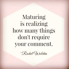 Maturing is realizing how many things don't require your comment - Rachel Wolchin