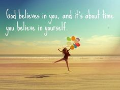 GOD believes in you, it's about time you believe in YOURSELF!