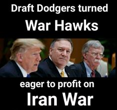 """These bastards are intent on war - no question at all ! Their utterances are reminiscent of those who conditioned the public to the """"need"""" for the Vietnam war & """"body counts"""" to gauge its effectiveness  !! These guys will , with their families, duck for cover when the bullets start flying & feign """"bone spurs"""" or whatever !!!"""