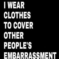 I only wear clothes