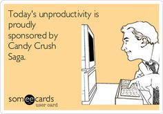 Today's unproductivity is proudly sponsored by Candy Crush Saga. | Workplace Ecard | someecards.com