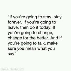 """If you're going to stay, stay forever. If you're going to leave, then do it today. If you're going to change, change for the better. And if you're going to talk, make sure you mean what you say."""""""