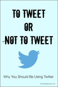 Blogging Tips for Twitter   To Tweet or Not to Tweet: Why You Should Be Using Twitter