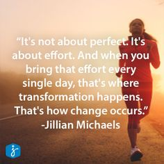 "It's not about perfect. It's about effort. And when you bring that effort every single day, that's where transformation happens. That's how change occurs."" -Jillian Michaels #Quote #Inspiration #WeightLoss"
