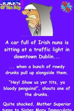 """A car full of Irish nuns is sitting at a traffic light in downtown Dublin...  ... when a bunch of rowdy drunks pull up alongside them.  """"Hey! Show us yer tits, ya bloody penguins!"""", shouts one of the drunks.  Quite shocked, Mother Superior turns to Sister Mary Immaculata and says, """"I don't... Funny Irish Jokes, Funniest Short Jokes, Funny Jokes For Adults, English Jokes, Funniest Things, Comedy Quotes, Funny Quotes, Comedy Comedy, Motivational Quotes"""