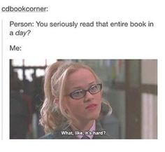 Person: You seriously read that entire book in a day?   Me: What, like, it's hard?
