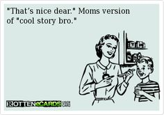"""That's+nice+dear.""+Moms+version+  of+""cool+story+bro."""