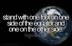 Bucket list: stand with one foot on one side of the equator and one on the other side.