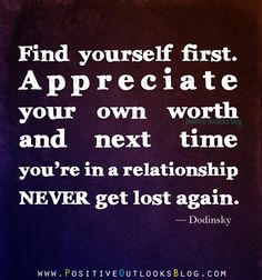 Find yourself first. Appreciate your own worth and next time you're in a relationship never get lost again. — Dodinsky