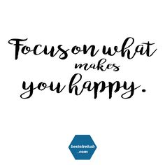 Focus on what makes you happy.